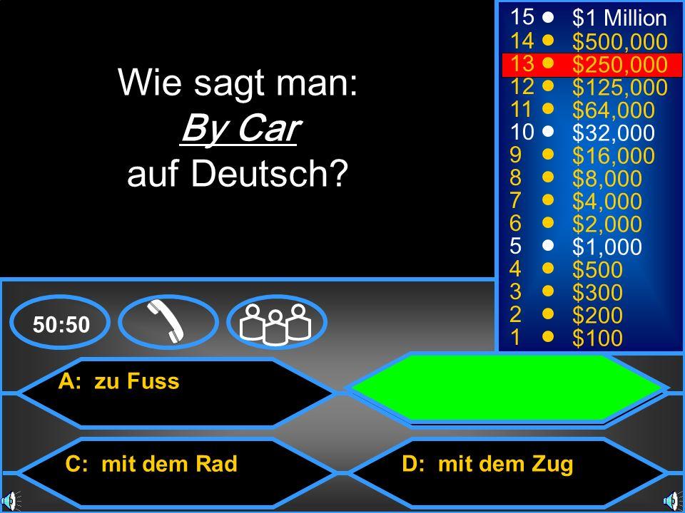 A: zu Fuss C: mit dem Rad B: mit dem Auto D: mit dem Zug 50:50 15 14 13 12 11 10 9 8 7 6 5 4 3 2 1 $1 Million $500,000 $250,000 $125,000 $64,000 $32,000 $16,000 $8,000 $4,000 $2,000 $1,000 $500 $300 $200 $100 Wie sagt man: By Car auf Deutsch?