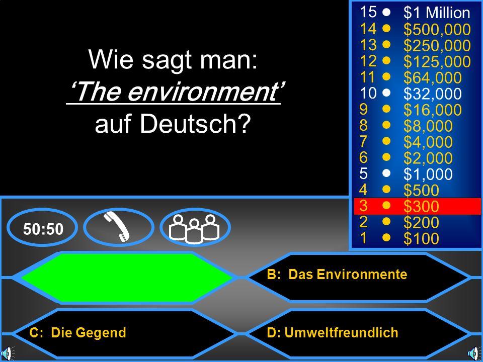 A: Die Umwelt C: Die Gegend B: Das Environmente D: Umweltfreundlich 50:50 15 14 13 12 11 10 9 8 7 6 5 4 3 2 1 $1 Million $500,000 $250,000 $125,000 $64,000 $32,000 $16,000 $8,000 $4,000 $2,000 $1,000 $500 $300 $200 $100 Wie sagt man: The environment auf Deutsch?