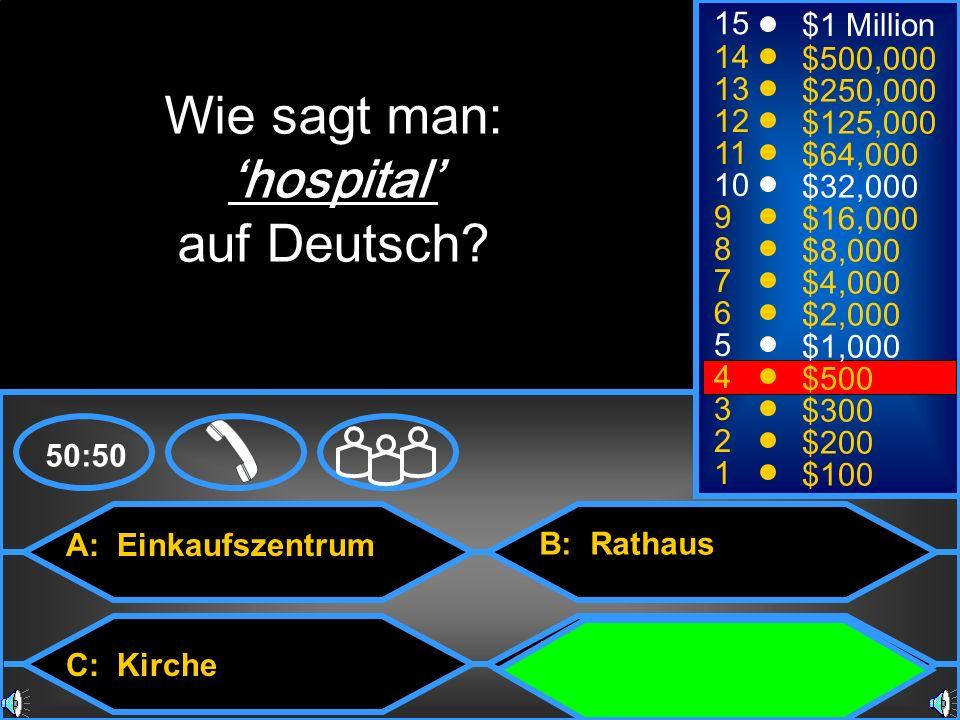 A: Einkaufszentrum C: Kirche B: Rathaus D: Krankenhaus 50:50 15 14 13 12 11 10 9 8 7 6 5 4 3 2 1 $1 Million $500,000 $250,000 $125,000 $64,000 $32,000 $16,000 $8,000 $4,000 $2,000 $1,000 $500 $300 $200 $100 Wie sagt man: hospital auf Deutsch?
