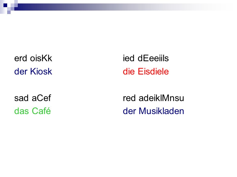 erd oisKk der Kiosk sad aCef das Café ied dEeeiils die Eisdiele red adeiklMnsu der Musikladen