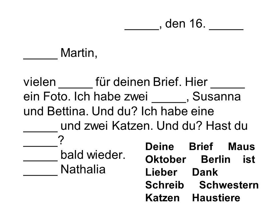 _____, den 16. _____ _____ Martin, vielen _____ für deinen Brief. Hier _____ ein Foto. Ich habe zwei _____, Susanna und Bettina. Und du? Ich habe eine