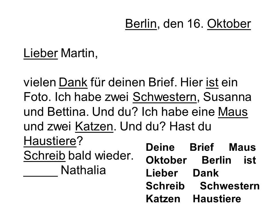 Berlin, den 16. Oktober Lieber Martin, vielen Dank für deinen Brief. Hier ist ein Foto. Ich habe zwei Schwestern, Susanna und Bettina. Und du? Ich hab