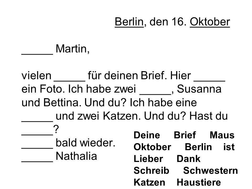 Berlin, den 16. Oktober _____ Martin, vielen _____ für deinen Brief. Hier _____ ein Foto. Ich habe zwei _____, Susanna und Bettina. Und du? Ich habe e