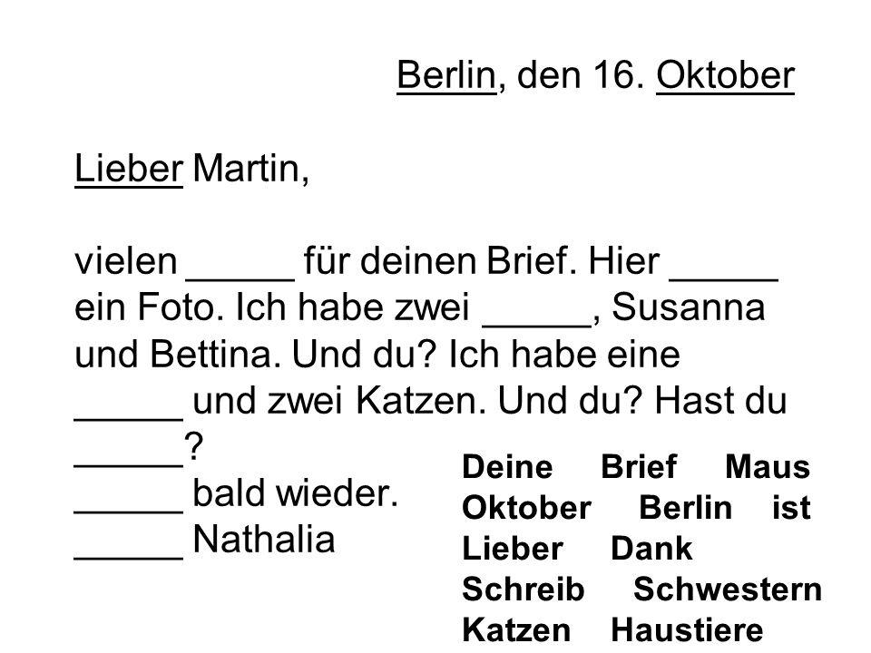 Berlin, den 16. Oktober Lieber Martin, vielen _____ für deinen Brief. Hier _____ ein Foto. Ich habe zwei _____, Susanna und Bettina. Und du? Ich habe