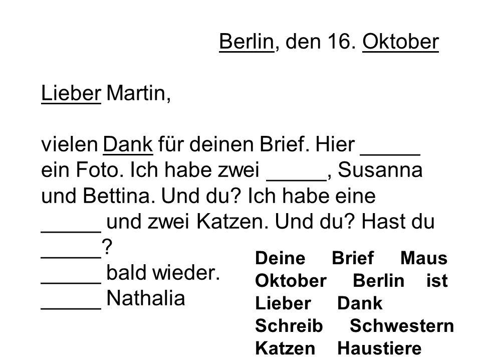 Berlin, den 16. Oktober Lieber Martin, vielen Dank für deinen Brief. Hier _____ ein Foto. Ich habe zwei _____, Susanna und Bettina. Und du? Ich habe e