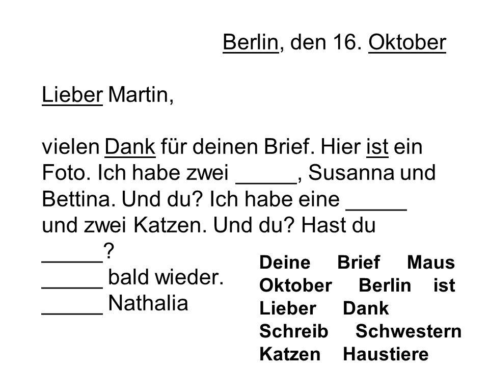 Berlin, den 16. Oktober Lieber Martin, vielen Dank für deinen Brief. Hier ist ein Foto. Ich habe zwei _____, Susanna und Bettina. Und du? Ich habe ein