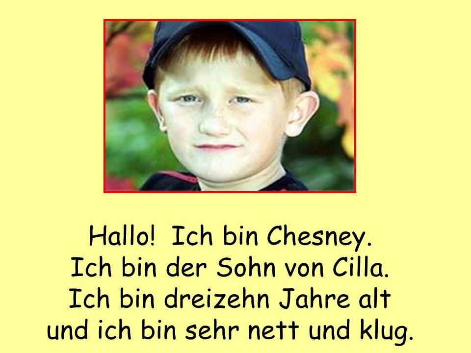 Hallo. Ich bin Chesney. Ich bin der Sohn von Cilla.