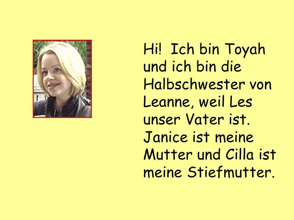 Hi. Ich bin Toyah und ich bin die Halbschwester von Leanne, weil Les unser Vater ist.