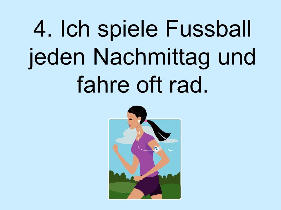 4. Ich spiele Fussball jeden Nachmittag und fahre oft rad.