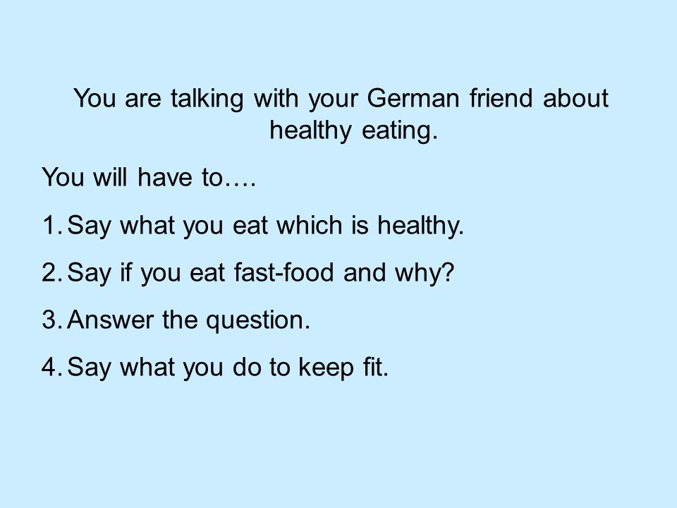 You are talking with your German friend about healthy eating.