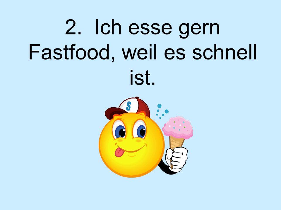 2. Ich esse gern Fastfood, weil es schnell ist.