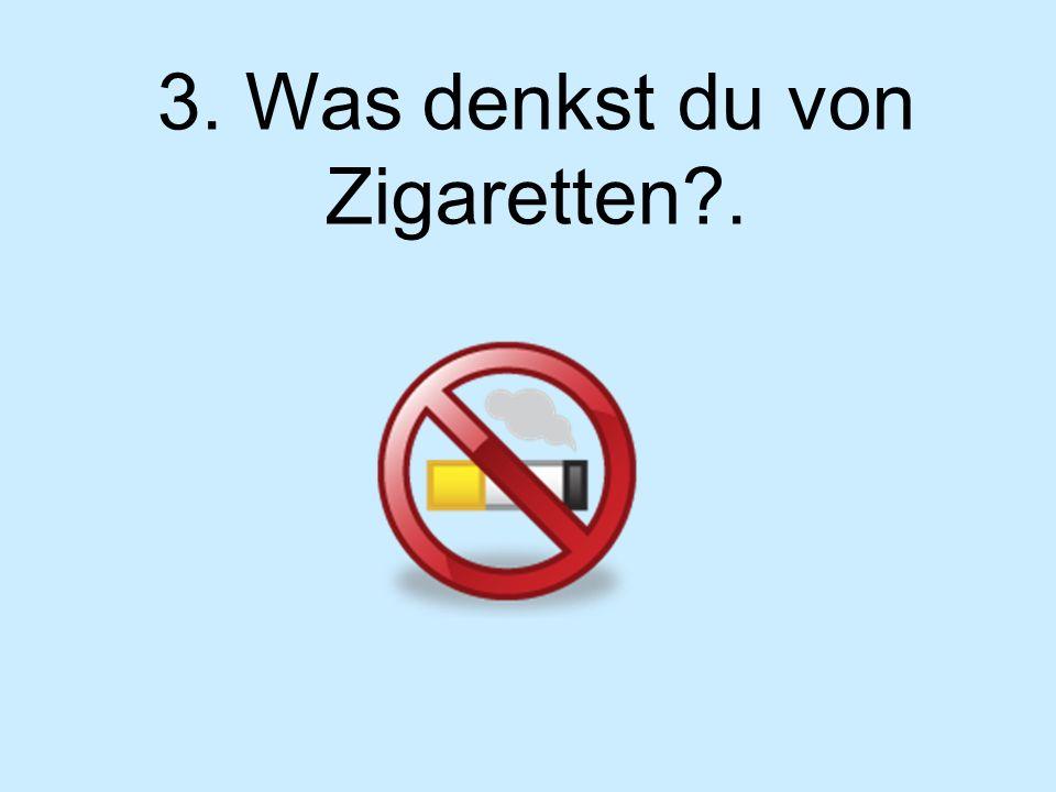 3. Was denkst du von Zigaretten?.