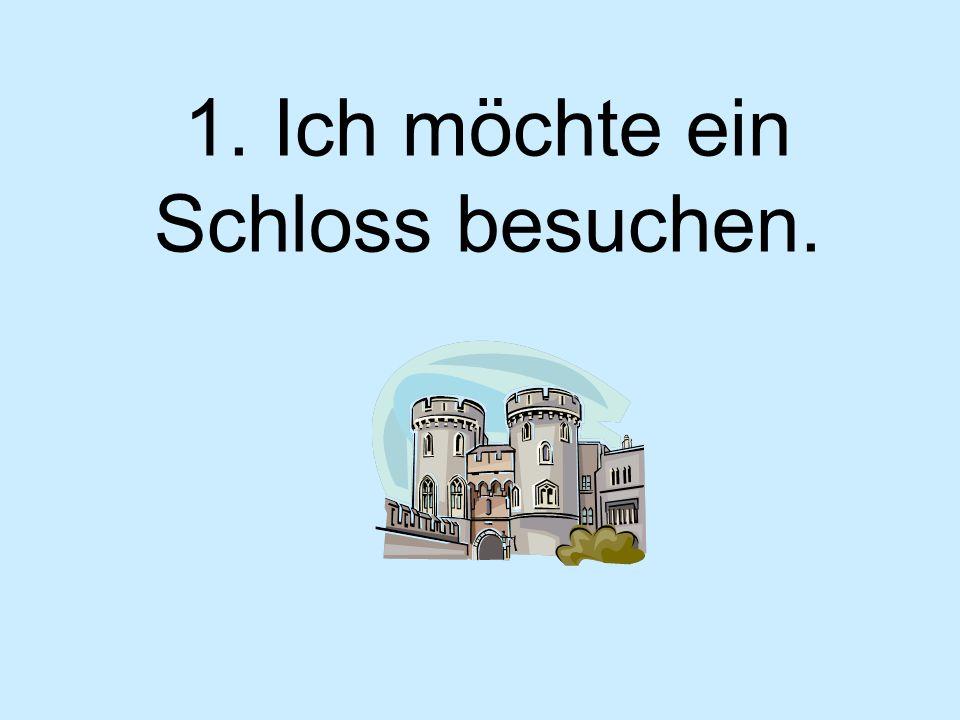 1. Ich möchte ein Schloss besuchen.
