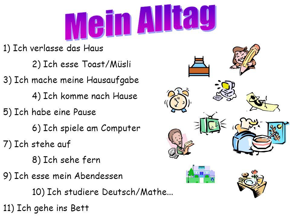 1) Ich verlasse das Haus 2) Ich esse Toast/Müsli 3) Ich mache meine Hausaufgabe 4) Ich komme nach Hause 5) Ich habe eine Pause 6) Ich spiele am Computer 7) Ich stehe auf 8) Ich sehe fern 9) Ich esse mein Abendessen 10) Ich studiere Deutsch/Mathe...
