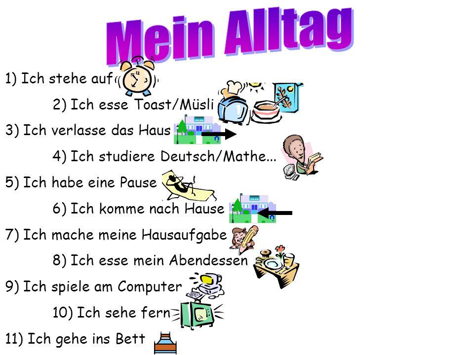 1) Ich stehe auf 2) Ich esse Toast/Müsli 3) Ich verlasse das Haus 4) Ich studiere Deutsch/Mathe...