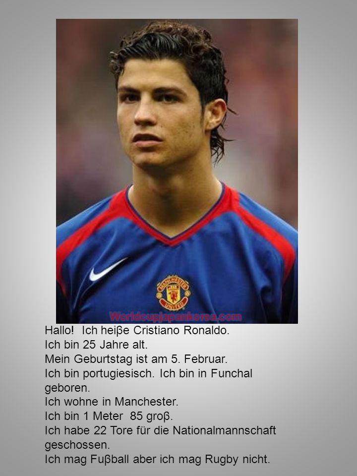 Hallo! Ich heiβe Cristiano Ronaldo. Ich bin 25 Jahre alt. Mein Geburtstag ist am 5. Februar. Ich bin portugiesisch. Ich bin in Funchal geboren. Ich wo