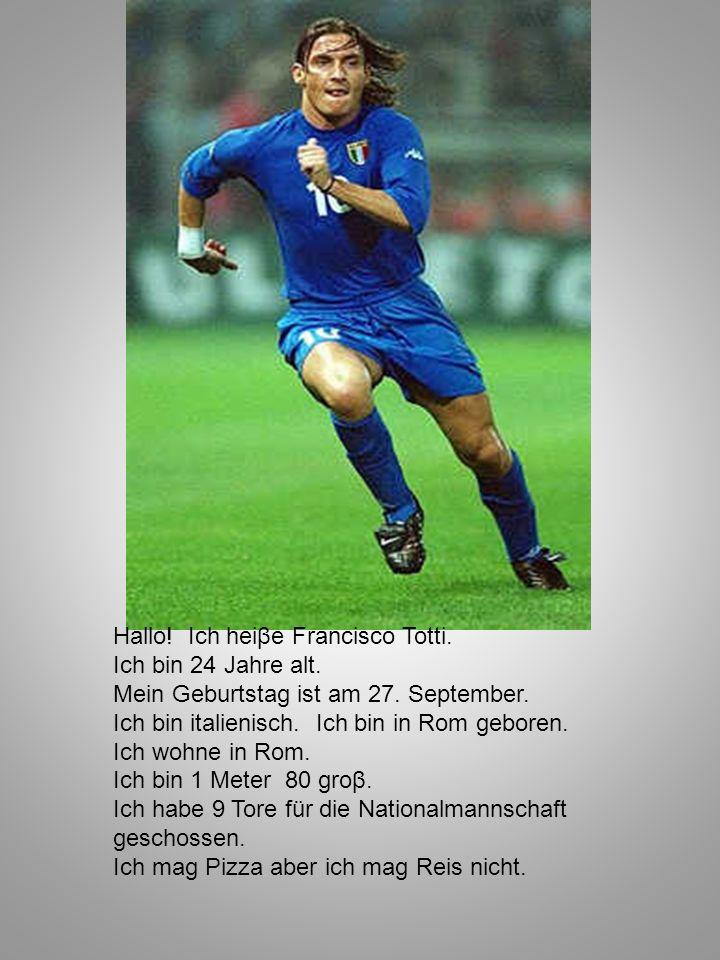 Hallo! Ich heiβe Francisco Totti. Ich bin 24 Jahre alt. Mein Geburtstag ist am 27. September. Ich bin italienisch. Ich bin in Rom geboren. Ich wohne i