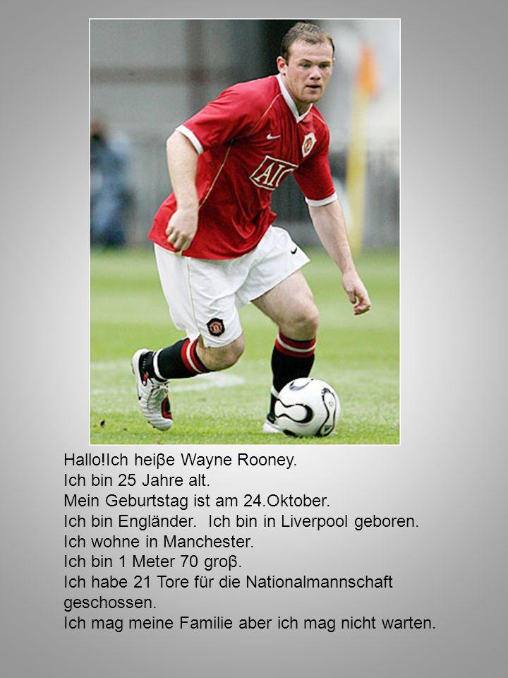 Hallo!Ich heiβe Wayne Rooney. Ich bin 25 Jahre alt. Mein Geburtstag ist am 24.Oktober. Ich bin Engländer. Ich bin in Liverpool geboren. Ich wohne in M
