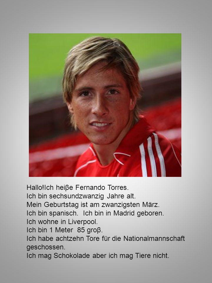 Hallo!Ich heiβe Fernando Torres. Ich bin sechsundzwanzig Jahre alt. Mein Geburtstag ist am zwanzigsten März. Ich bin spanisch. Ich bin in Madrid gebor