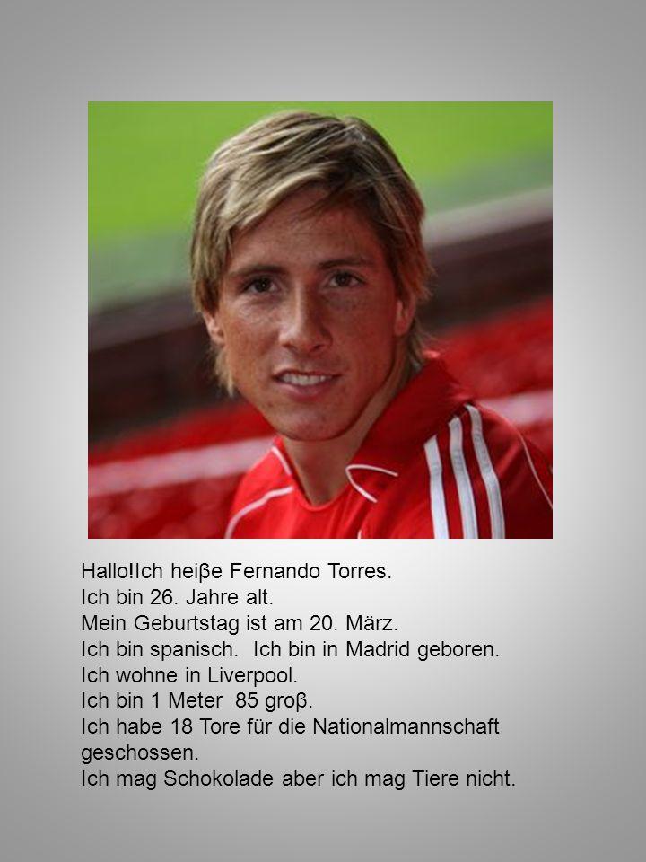 Hallo!Ich heiβe Fernando Torres. Ich bin 26. Jahre alt. Mein Geburtstag ist am 20. März. Ich bin spanisch. Ich bin in Madrid geboren. Ich wohne in Liv