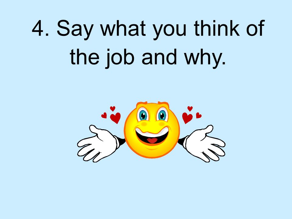 4. Say what you think of the job and why.