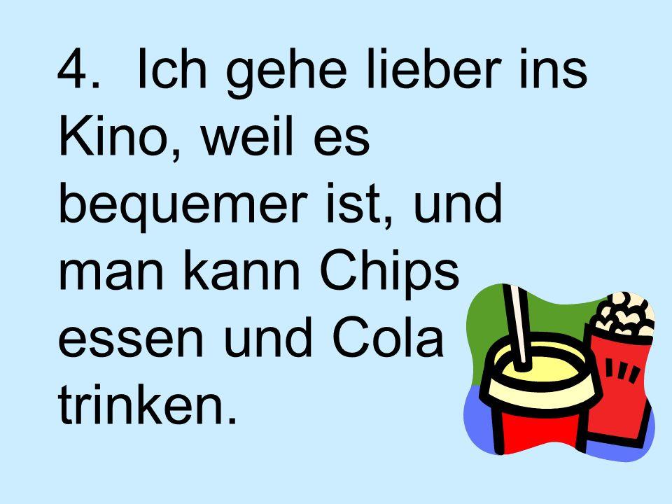 4. Ich gehe lieber ins Kino, weil es bequemer ist, und man kann Chips essen und Cola trinken.