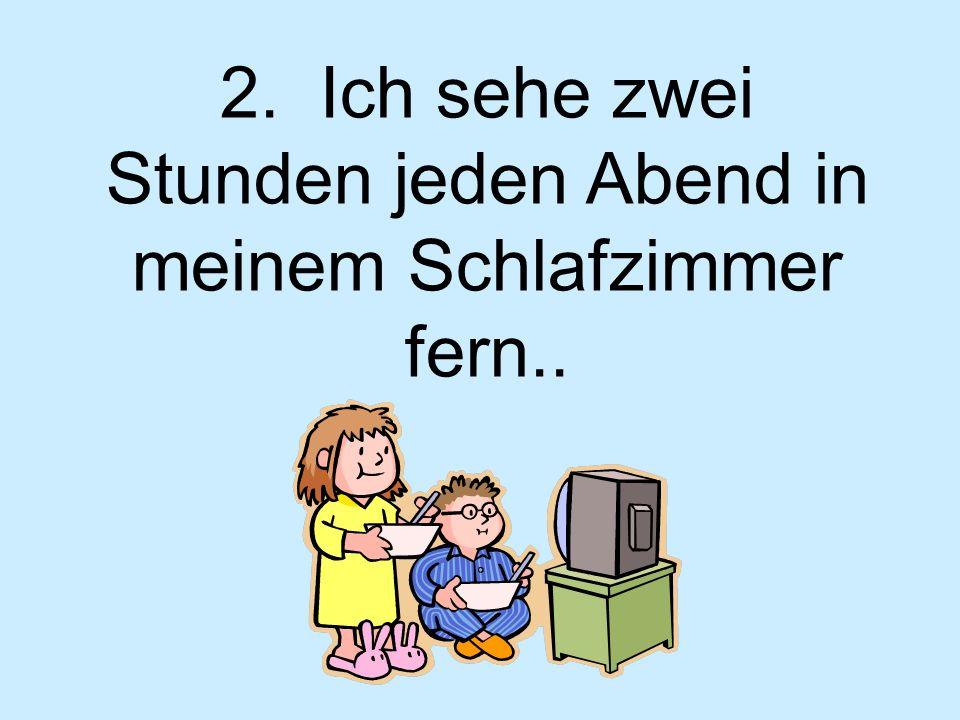 2. Ich sehe zwei Stunden jeden Abend in meinem Schlafzimmer fern..
