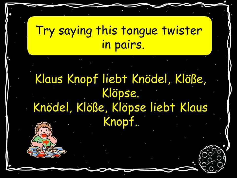 Try saying this tongue twister in pairs.Klaus Knopf liebt Knödel, Klöße, Klöpse.