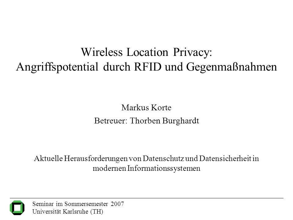 Wireless Location Privacy: Angriffspotential durch RFID und Gegenmaßnahmen Markus Korte Betreuer: Thorben Burghardt Aktuelle Herausforderungen von Dat
