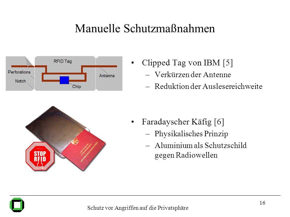 16 Manuelle Schutzmaßnahmen Clipped Tag von IBM [5] –Verkürzen der Antenne –Reduktion der Auslesereichweite Faradayscher Käfig [6] –Physikalisches Pri