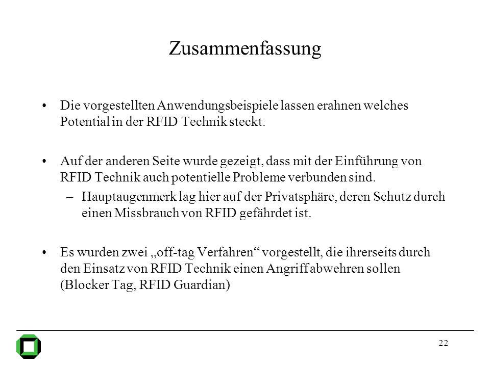 22 Zusammenfassung Die vorgestellten Anwendungsbeispiele lassen erahnen welches Potential in der RFID Technik steckt. Auf der anderen Seite wurde geze