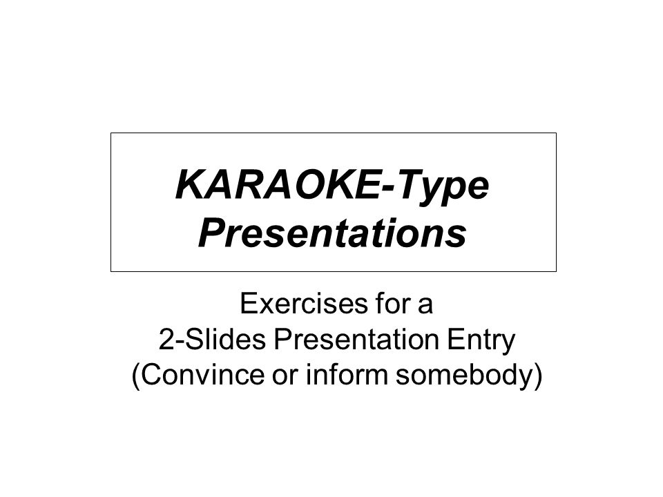 KARAOKE-Type Presentations Exercises for a 2-Slides Presentation Entry (Convince or inform somebody)