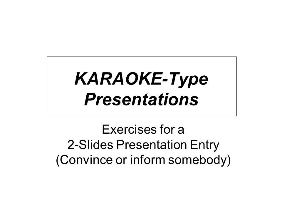 KARAOKE-Type Presentations Exercises for a 2-Slides Presentation Entry (Convince or inform somebody)