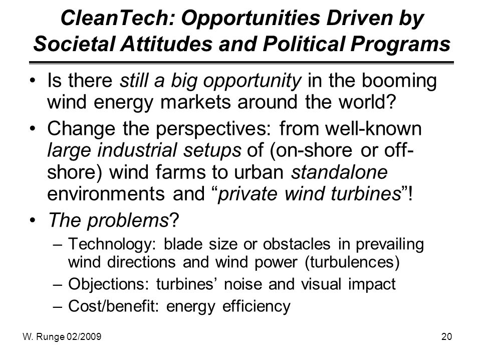 W. Runge 02/200920 CleanTech: Opportunities Driven by Societal Attitudes and Political Programs Is there still a big opportunity in the booming wind e