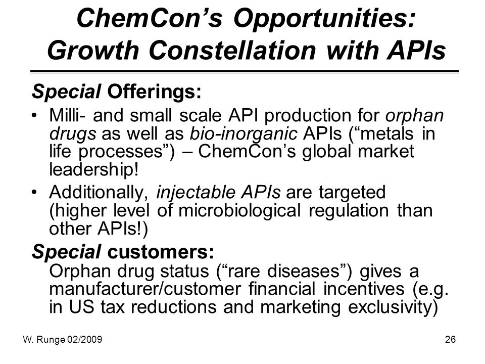 W. Runge 02/200926 ChemCons Opportunities: Growth Constellation with APIs Special Offerings: Milli- and small scale API production for orphan drugs as