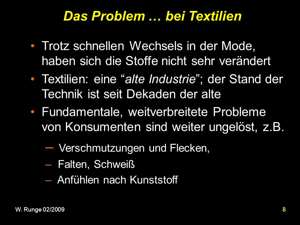 8 Das Problem … bei Textilien Trotz schnellen Wechsels in der Mode, haben sich die Stoffe nicht sehr verändert Textilien: eine alte Industrie; der Stand der Technik ist seit Dekaden der alte Fundamentale, weitverbreitete Probleme von Konsumenten sind weiter ungelöst, z.B.
