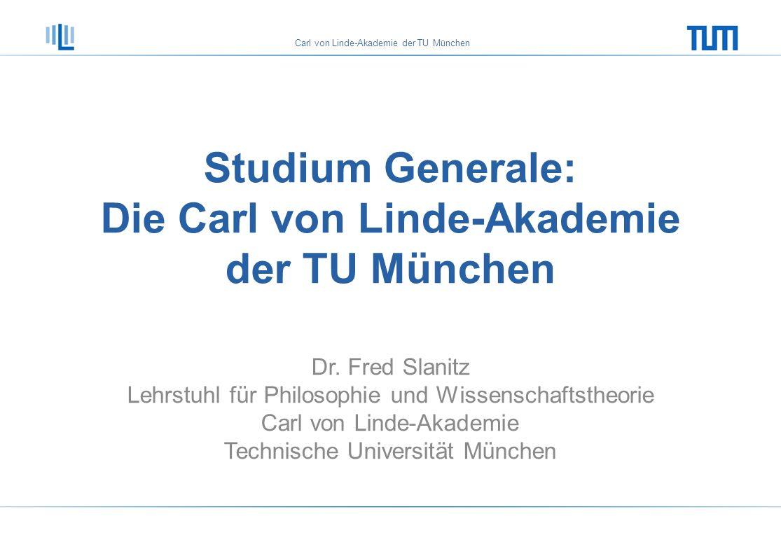 Carl von Linde-Akademie der TU München Studium Generale: Die Carl von Linde-Akademie der TU München Dr. Fred Slanitz Lehrstuhl für Philosophie und Wis