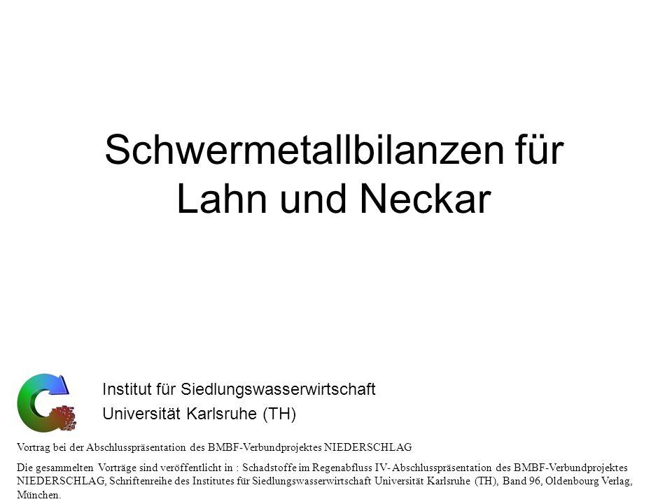 Schwermetallbilanzen für Lahn und Neckar Institut für Siedlungswasserwirtschaft Universität Karlsruhe (TH) Vortrag bei der Abschlusspräsentation des B