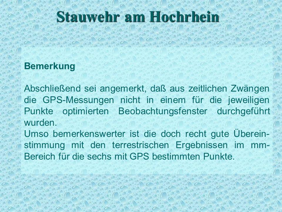 Stauwehr am Hochrhein Bemerkung Abschließend sei angemerkt, daß aus zeitlichen Zwängen die GPS-Messungen nicht in einem für die jeweiligen Punkte optimierten Beobachtungsfenster durchgeführt wurden.
