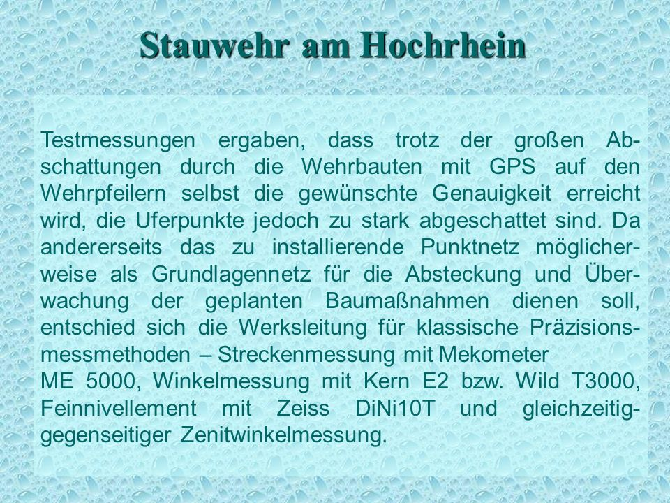 Stauwehr am Hochrhein Testmessungen ergaben, dass trotz der großen Ab- schattungen durch die Wehrbauten mit GPS auf den Wehrpfeilern selbst die gewünschte Genauigkeit erreicht wird, die Uferpunkte jedoch zu stark abgeschattet sind.