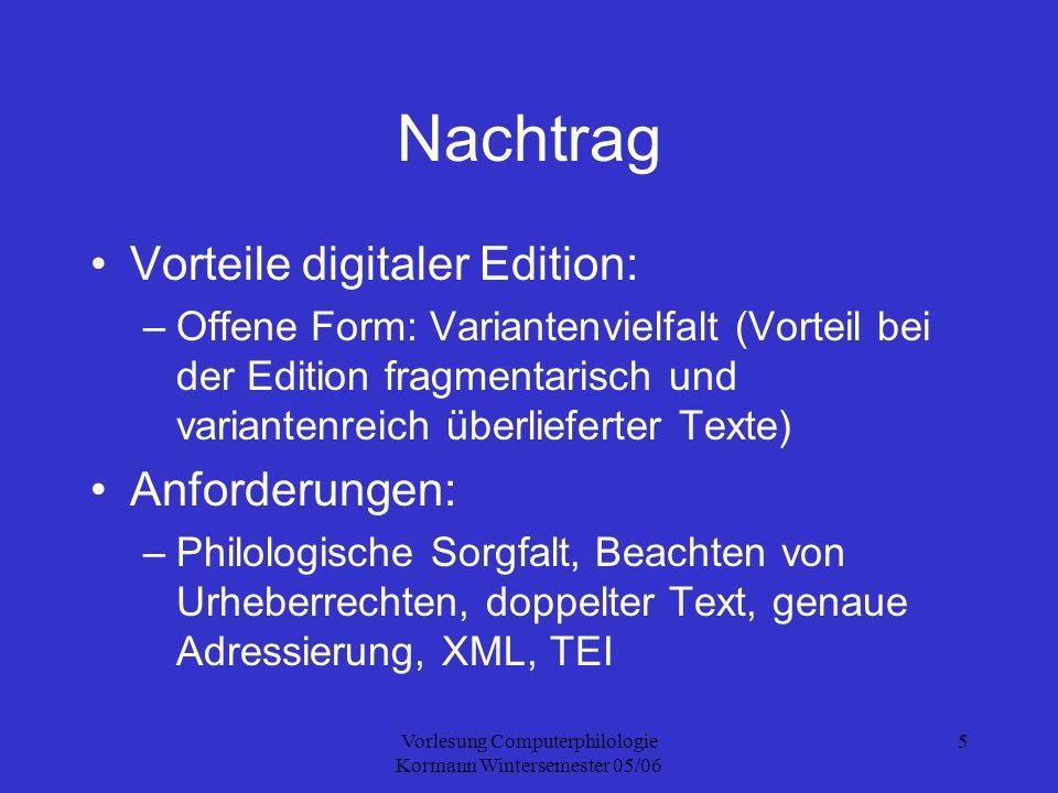 Vorlesung Computerphilologie Kormann Wintersemester 05/06 6 TEI Text Encoding Initiative Philologisches Textauszeichnungssystem Ziel: betriebssystem- und softwareunabhängige Kodierung Grundlage: SGML, XML