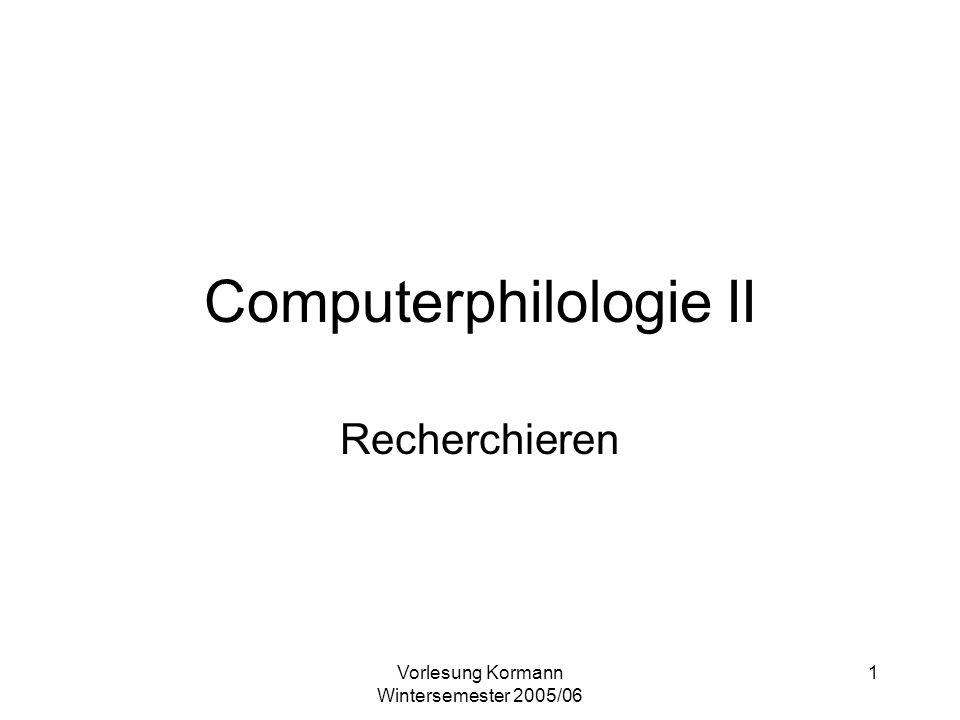 Vorlesung Kormann Wintersemester 2005/06 1 Computerphilologie II Recherchieren