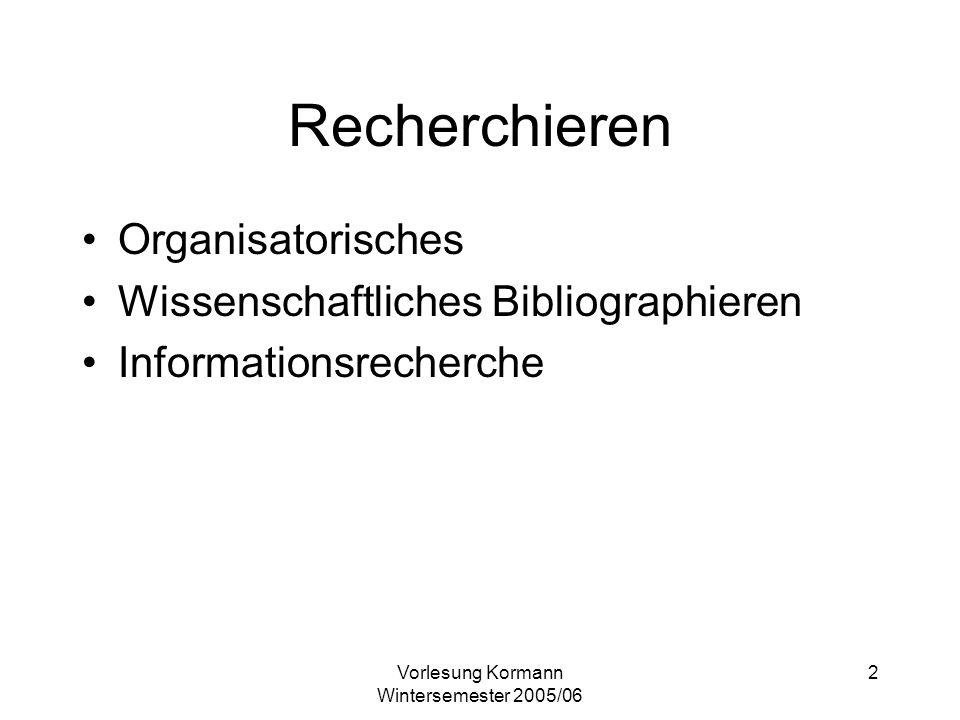 Vorlesung Kormann Wintersemester 2005/06 2 Recherchieren Organisatorisches Wissenschaftliches Bibliographieren Informationsrecherche