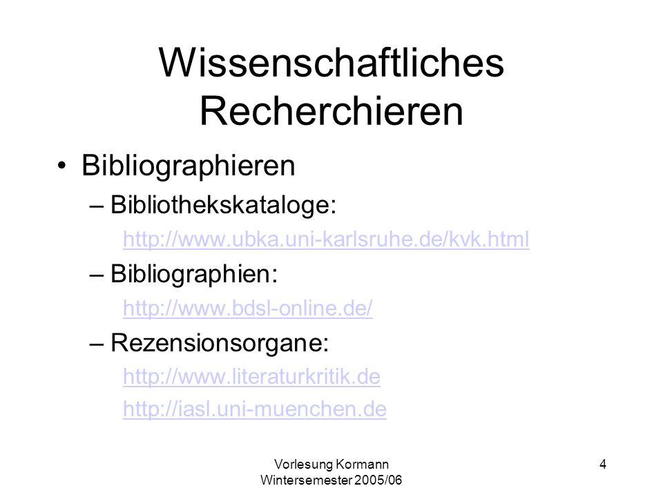 Vorlesung Kormann Wintersemester 2005/06 4 Wissenschaftliches Recherchieren Bibliographieren –Bibliothekskataloge: http://www.ubka.uni-karlsruhe.de/kvk.html –Bibliographien: http://www.bdsl-online.de/ –Rezensionsorgane: http://www.literaturkritik.de http://iasl.uni-muenchen.de