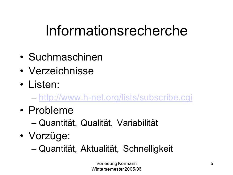 Vorlesung Kormann Wintersemester 2005/06 5 Informationsrecherche Suchmaschinen Verzeichnisse Listen: –http://www.h-net.org/lists/subscribe.cgihttp://www.h-net.org/lists/subscribe.cgi Probleme –Quantität, Qualität, Variabilität Vorzüge: –Quantität, Aktualität, Schnelligkeit