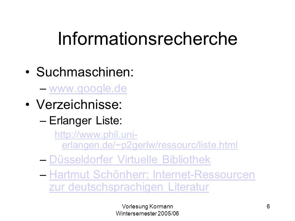 Vorlesung Kormann Wintersemester 2005/06 6 Informationsrecherche Suchmaschinen: –www.google.dewww.google.de Verzeichnisse: –Erlanger Liste: http://www.phil.uni- erlangen.de/~p2gerlw/ressourc/liste.html –Düsseldorfer Virtuelle BibliothekDüsseldorfer Virtuelle Bibliothek –Hartmut Schönherr: Internet-Ressourcen zur deutschsprachigen LiteraturHartmut Schönherr: Internet-Ressourcen zur deutschsprachigen Literatur