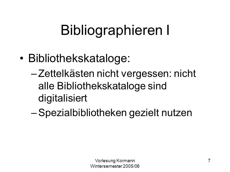 Vorlesung Kormann Wintersemester 2005/06 7 Bibliographieren I Bibliothekskataloge: –Zettelkästen nicht vergessen: nicht alle Bibliothekskataloge sind digitalisiert –Spezialbibliotheken gezielt nutzen