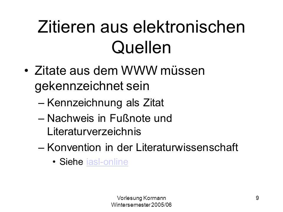 Vorlesung Kormann Wintersemester 2005/06 9 Zitieren aus elektronischen Quellen Zitate aus dem WWW müssen gekennzeichnet sein –Kennzeichnung als Zitat
