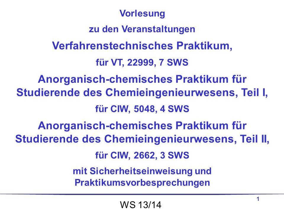 1 Vorlesung zu den Veranstaltungen Verfahrenstechnisches Praktikum, für VT, 22999, 7 SWS Anorganisch-chemisches Praktikum für Studierende des Chemiein