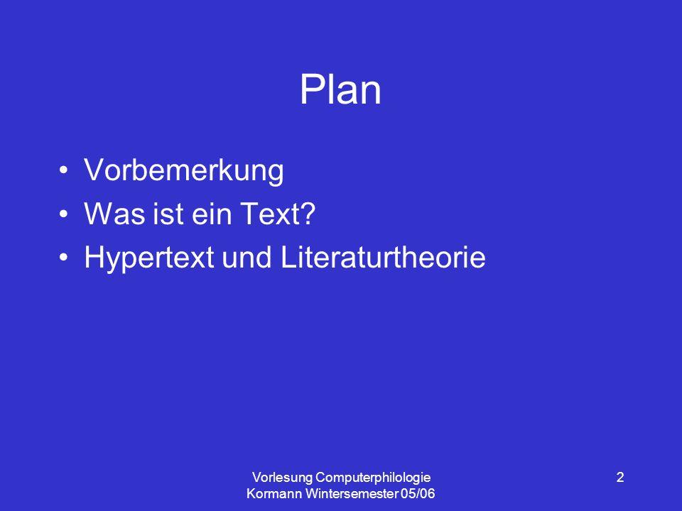 Vorlesung Computerphilologie Kormann Wintersemester 05/06 3 Vorbemerkung Voraussetzung für Klausur: Anmeldung im Sekretariat Lektüreempfehlung: –Fotis Jannidis: Was ist Computerphilologie.